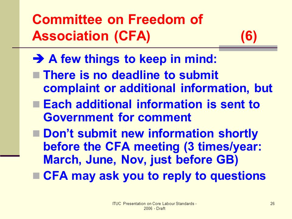 ITUC Presentation on Core Labour Standards - 2006 - Draft 26 Committee on Freedom of Association (CFA) (6)  A few things to keep in mind: There is no deadline to submit complaint or additional information, but Each additional information is sent to Government for comment Don't submit new information shortly before the CFA meeting (3 times/year: March, June, Nov, just before GB) CFA may ask you to reply to questions