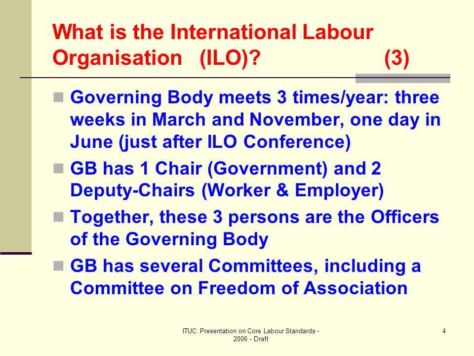 ITUC Presentation on Core Labour Standards - 2006 - Draft 4 What is the International Labour Organisation (ILO) (3) Governing Body meets 3 times/year: three weeks in March and November, one day in June (just after ILO Conference) GB has 1 Chair (Government) and 2 Deputy-Chairs (Worker & Employer) Together, these 3 persons are the Officers of the Governing Body GB has several Committees, including a Committee on Freedom of Association