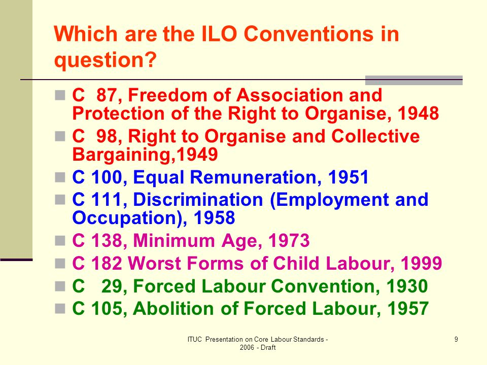 ITUC Presentation on Core Labour Standards - 2006 - Draft 20 Monitoring of ratified Conventions - ILC Committee on Application of Standards (4)  Importance of the Conference Committee: International and public scrutiny of Governments' respect and implementation of ratified Conventions Public criticism of Governments' performance Occasionally strong censure: Special paragraphs and Continuous failure to implement Governments mostly dislike it