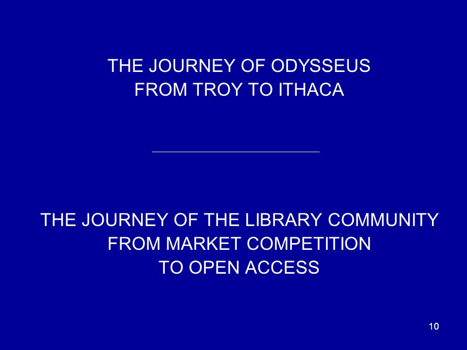10 THE JOURNEY OF ODYSSEUS FROM TROY TO ITHACA THE JOURNEY OF THE LIBRARY COMMUNITY FROM MARKET COMPETITION TO OPEN ACCESS