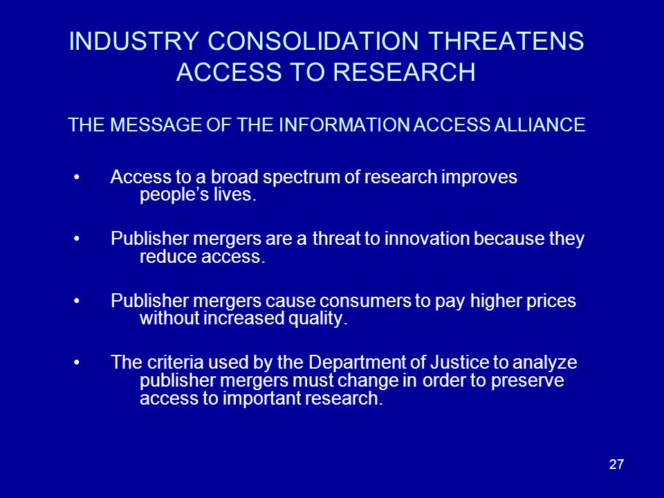 27 INDUSTRY CONSOLIDATION THREATENS ACCESS TO RESEARCH THE MESSAGE OF THE INFORMATION ACCESS ALLIANCE Access to a broad spectrum of research improves people's lives.