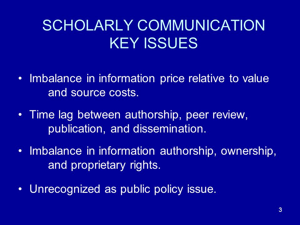 3 SCHOLARLY COMMUNICATION KEY ISSUES Imbalance in information price relative to value and source costs.