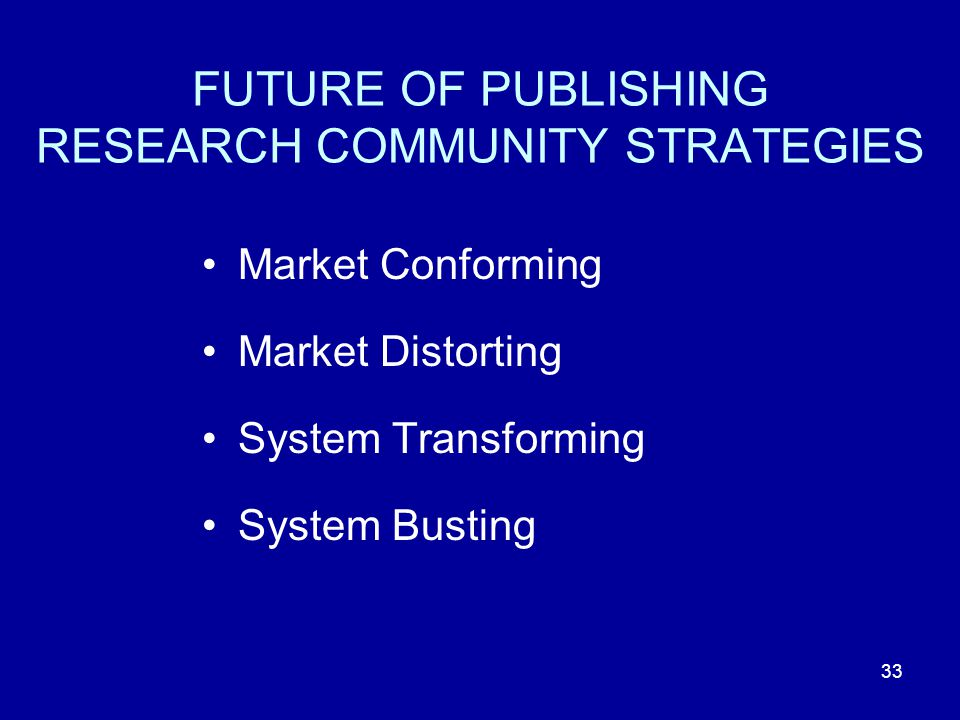 33 FUTURE OF PUBLISHING RESEARCH COMMUNITY STRATEGIES Market Conforming Market Distorting System Transforming System Busting