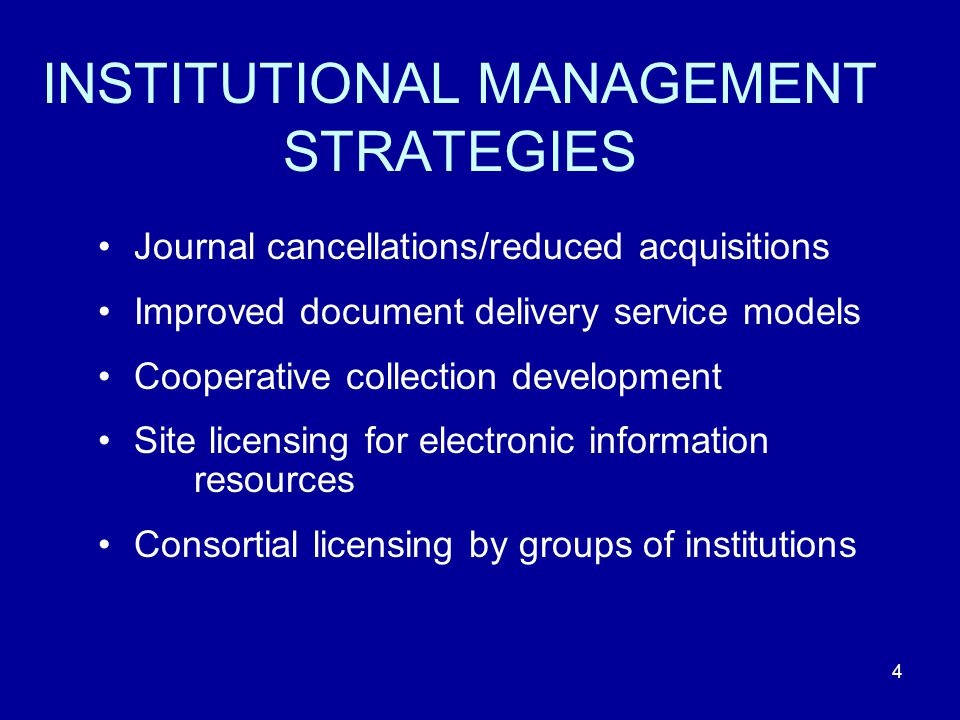 4 INSTITUTIONAL MANAGEMENT STRATEGIES Journal cancellations/reduced acquisitions Improved document delivery service models Cooperative collection development Site licensing for electronic information resources Consortial licensing by groups of institutions