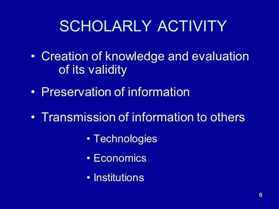 6 SCHOLARLY ACTIVITY Creation of knowledge and evaluation of its validity Preservation of information Transmission of information to others Technologies Economics Institutions