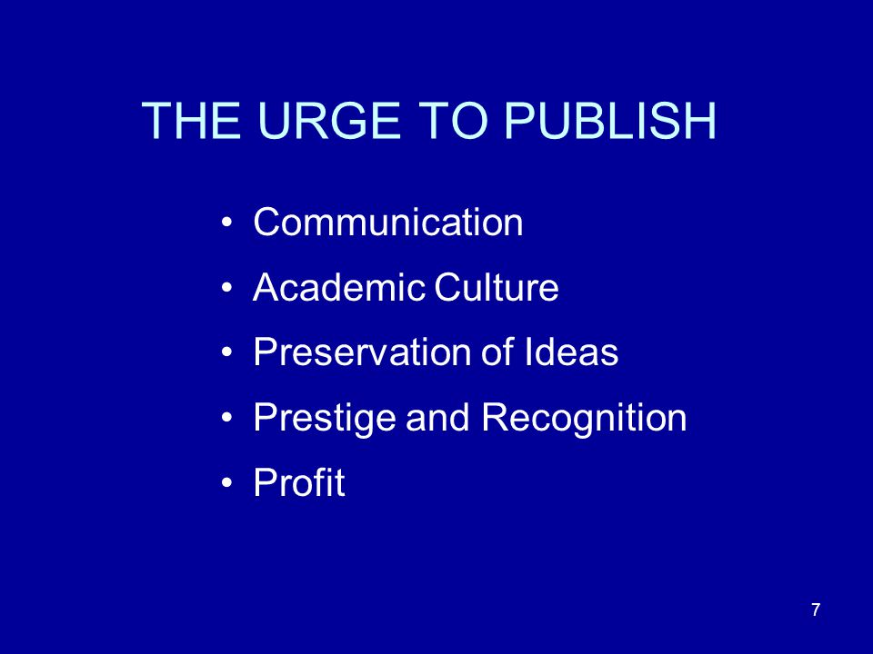 7 THE URGE TO PUBLISH Communication Academic Culture Preservation of Ideas Prestige and Recognition Profit
