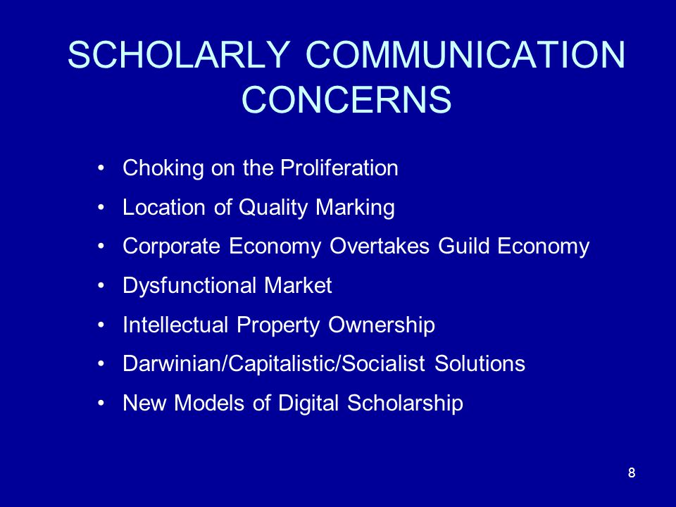 8 SCHOLARLY COMMUNICATION CONCERNS Choking on the Proliferation Location of Quality Marking Corporate Economy Overtakes Guild Economy Dysfunctional Market Intellectual Property Ownership Darwinian/Capitalistic/Socialist Solutions New Models of Digital Scholarship