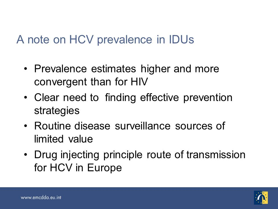A note on HCV prevalence in IDUs Prevalence estimates higher and more convergent than for HIV Clear need to finding effective prevention strategies Routine disease surveillance sources of limited value Drug injecting principle route of transmission for HCV in Europe