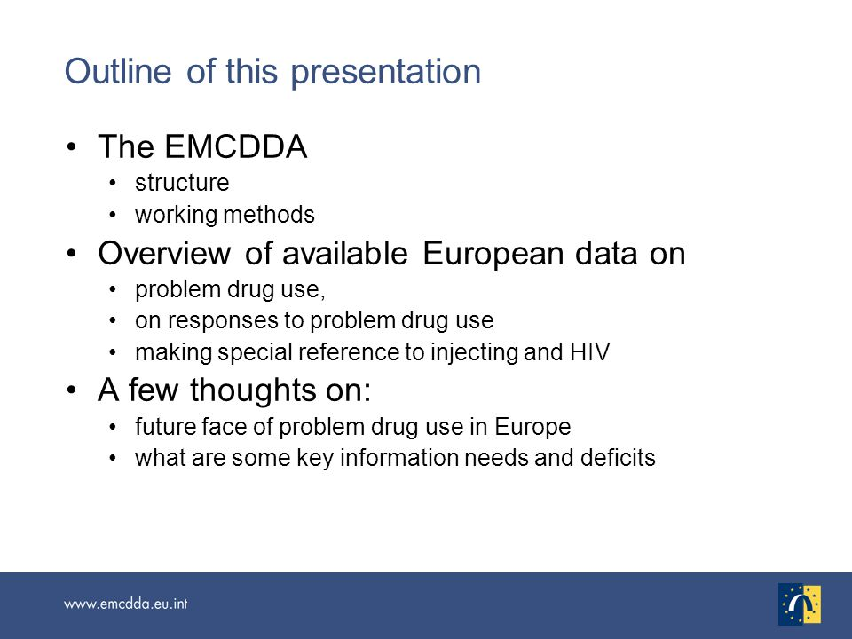 The EMCDDA structure working methods Overview of available European data on problem drug use, on responses to problem drug use making special reference to injecting and HIV A few thoughts on: future face of problem drug use in Europe what are some key information needs and deficits Outline of this presentation
