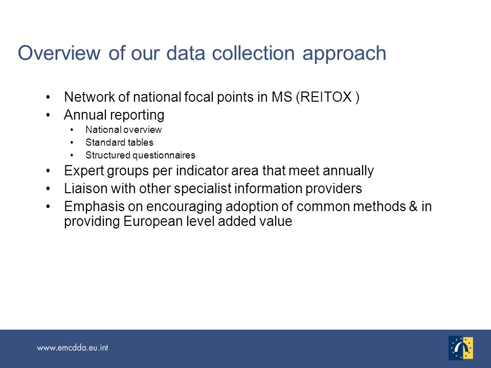 Overview of our data collection approach Network of national focal points in MS (REITOX ) Annual reporting National overview Standard tables Structured questionnaires Expert groups per indicator area that meet annually Liaison with other specialist information providers Emphasis on encouraging adoption of common methods & in providing European level added value