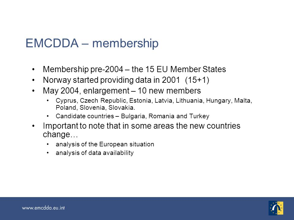 EMCDDA – membership Membership pre-2004 – the 15 EU Member States Norway started providing data in 2001 (15+1) May 2004, enlargement – 10 new members Cyprus, Czech Republic, Estonia, Latvia, Lithuania, Hungary, Malta, Poland, Slovenia, Slovakia.