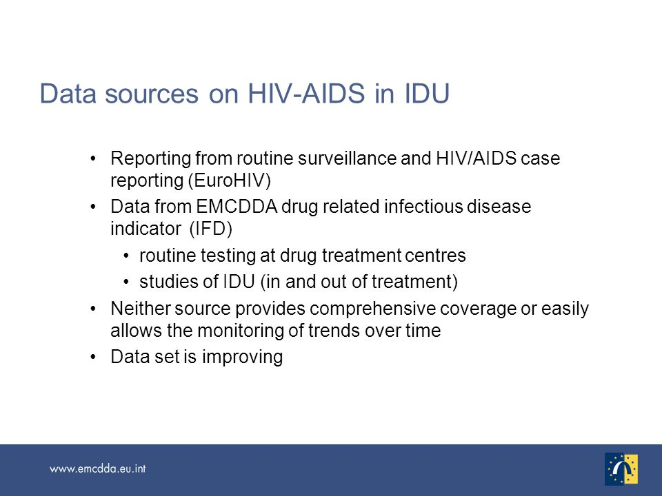 Data needs for European level monitoring Improved monitoring of HIV in IDU populations especially targeting high risk populations More MS providing problem drug use estimates and better strategies to get national estimates or to better understand the available local data More estimates of IDU in particular More work on incidence estimation Better and more comprehensive data on capacity of the treatment system HCV prevention.