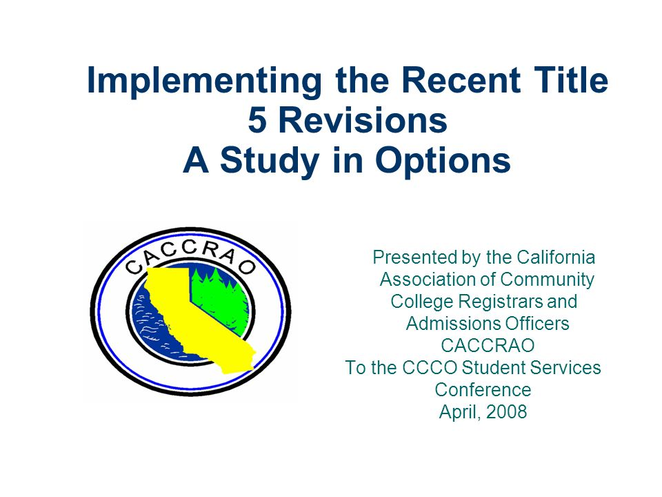 Implementing the Recent Title 5 Revisions A Study in Options Presented by the California Association of Community College Registrars and Admissions Officers CACCRAO To the CCCO Student Services Conference April, 2008