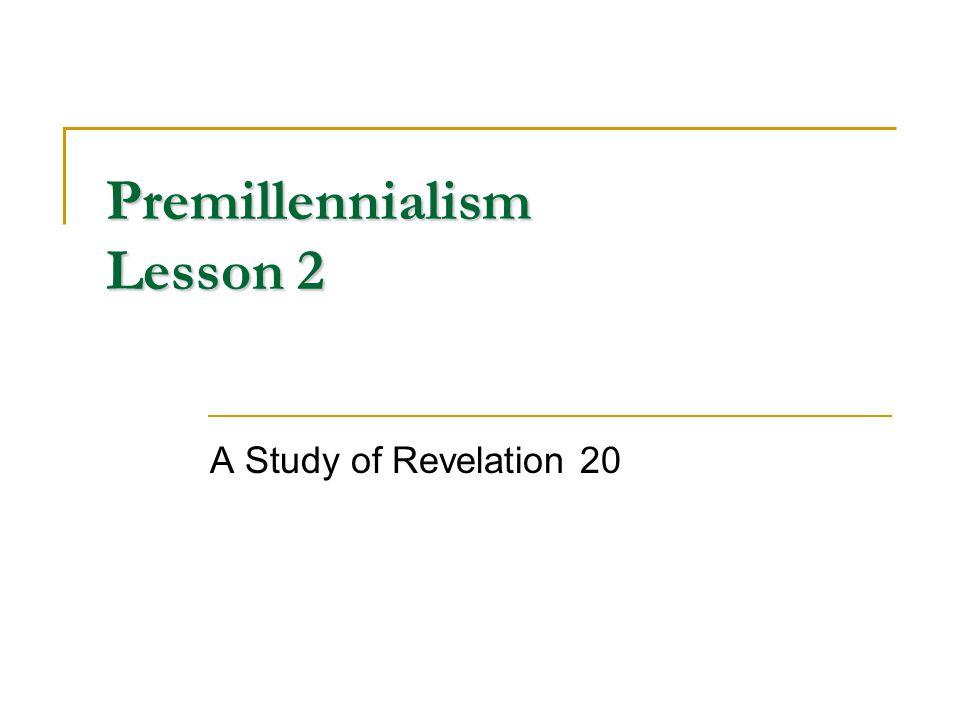Premillennialism Lesson 2 A Study of Revelation 20