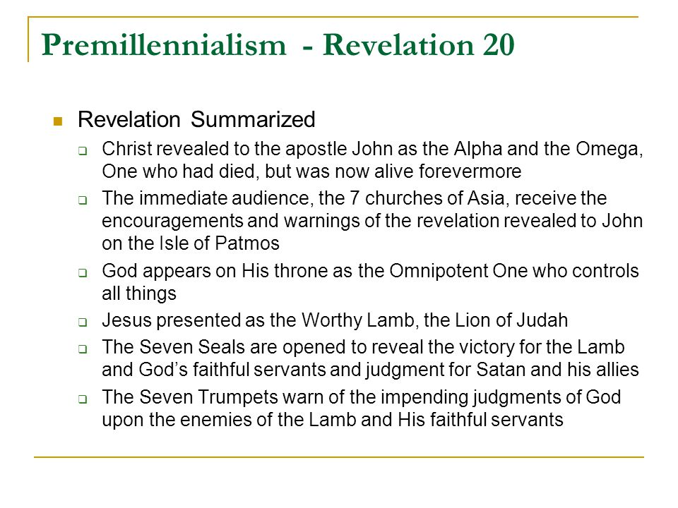 Premillennialism - Revelation 20 Revelation Summarized  Christ revealed to the apostle John as the Alpha and the Omega, One who had died, but was now alive forevermore  The immediate audience, the 7 churches of Asia, receive the encouragements and warnings of the revelation revealed to John on the Isle of Patmos  God appears on His throne as the Omnipotent One who controls all things  Jesus presented as the Worthy Lamb, the Lion of Judah  The Seven Seals are opened to reveal the victory for the Lamb and God's faithful servants and judgment for Satan and his allies  The Seven Trumpets warn of the impending judgments of God upon the enemies of the Lamb and His faithful servants