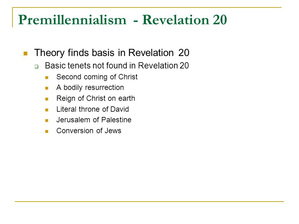 Premillennialism - Revelation 20 Theory finds basis in Revelation 20  Basic tenets not found in Revelation 20 Second coming of Christ A bodily resurrection Reign of Christ on earth Literal throne of David Jerusalem of Palestine Conversion of Jews