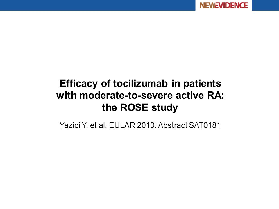 Efficacy of tocilizumab in patients with moderate-to-severe active RA: the ROSE study Yazici Y, et al. EULAR 2010: Abstract SAT0181