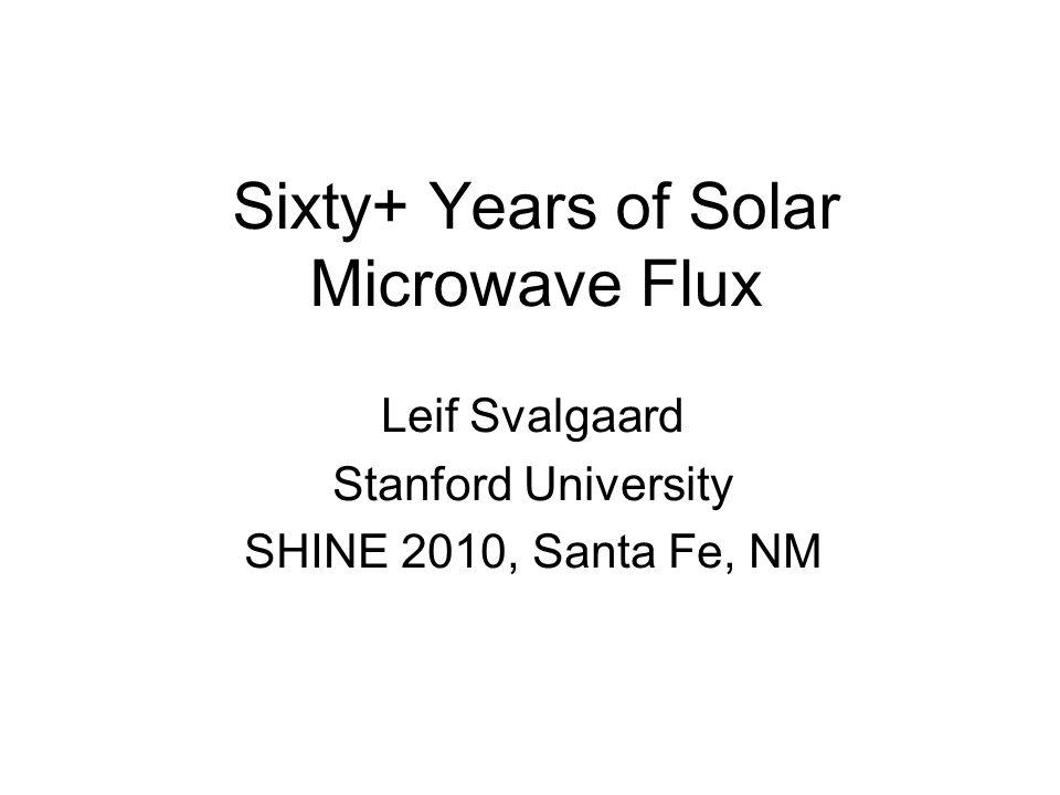 Sixty+ Years of Solar Microwave Flux Leif Svalgaard Stanford University SHINE 2010, Santa Fe, NM