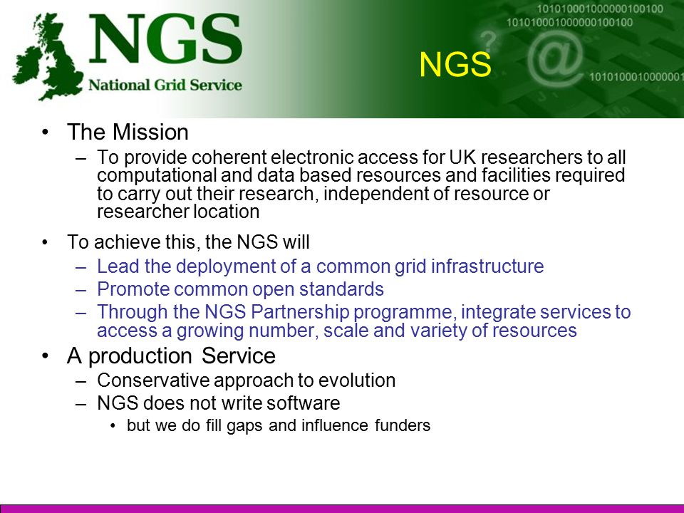 NGS The Mission –To provide coherent electronic access for UK researchers to all computational and data based resources and facilities required to carry out their research, independent of resource or researcher location To achieve this, the NGS will –Lead the deployment of a common grid infrastructure –Promote common open standards –Through the NGS Partnership programme, integrate services to access a growing number, scale and variety of resources A production Service –Conservative approach to evolution –NGS does not write software but we do fill gaps and influence funders