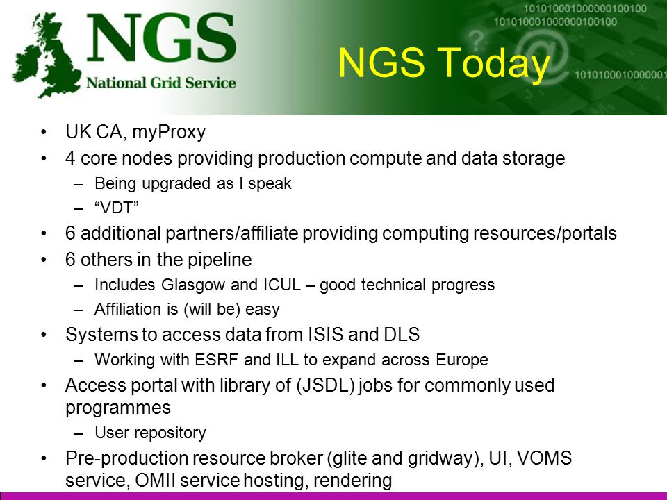 NGS Today UK CA, myProxy 4 core nodes providing production compute and data storage –Being upgraded as I speak – VDT 6 additional partners/affiliate providing computing resources/portals 6 others in the pipeline –Includes Glasgow and ICUL – good technical progress –Affiliation is (will be) easy Systems to access data from ISIS and DLS –Working with ESRF and ILL to expand across Europe Access portal with library of (JSDL) jobs for commonly used programmes –User repository Pre-production resource broker (glite and gridway), UI, VOMS service, OMII service hosting, rendering