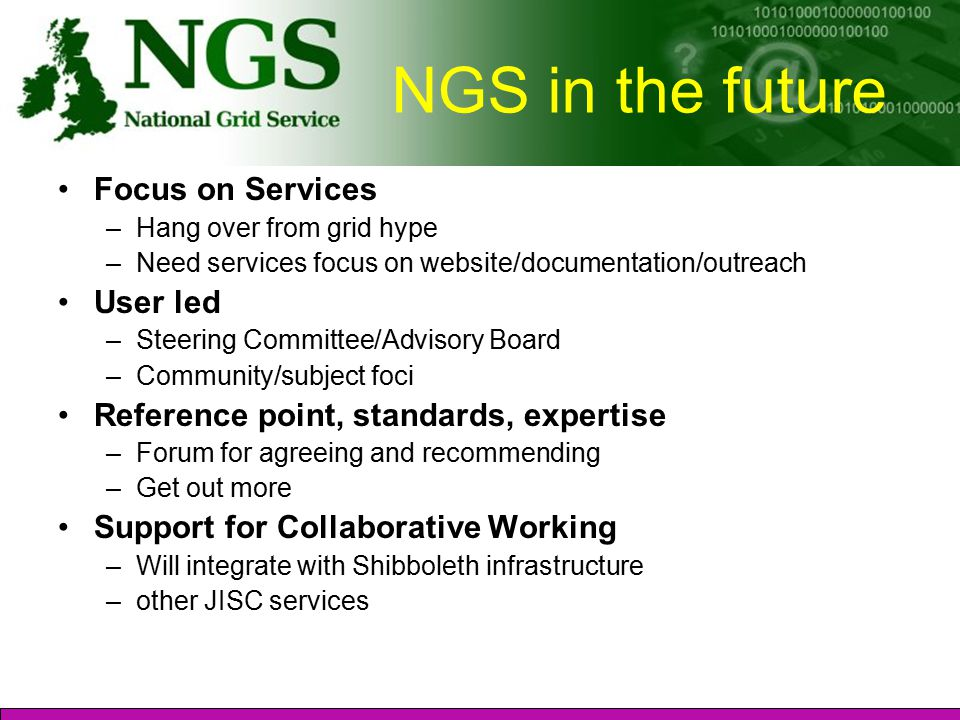 NGS in the future Focus on Services –Hang over from grid hype –Need services focus on website/documentation/outreach User led –Steering Committee/Advisory Board –Community/subject foci Reference point, standards, expertise –Forum for agreeing and recommending –Get out more Support for Collaborative Working –Will integrate with Shibboleth infrastructure –other JISC services