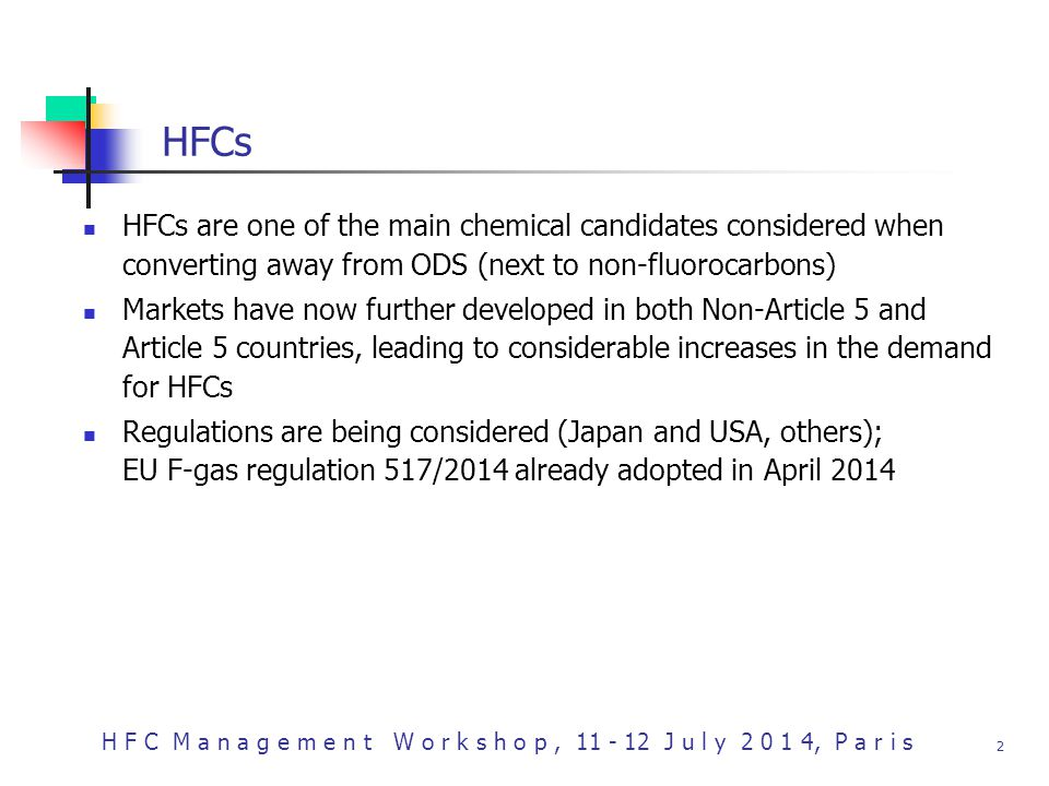 H F C M a n a g e m e n t W o r k s h o p, 11 - 12 J u l y 2 0 1 4, P a r i s 2 HFCs HFCs are one of the main chemical candidates considered when converting away from ODS (next to non-fluorocarbons) Markets have now further developed in both Non-Article 5 and Article 5 countries, leading to considerable increases in the demand for HFCs Regulations are being considered (Japan and USA, others); EU F-gas regulation 517/2014 already adopted in April 2014