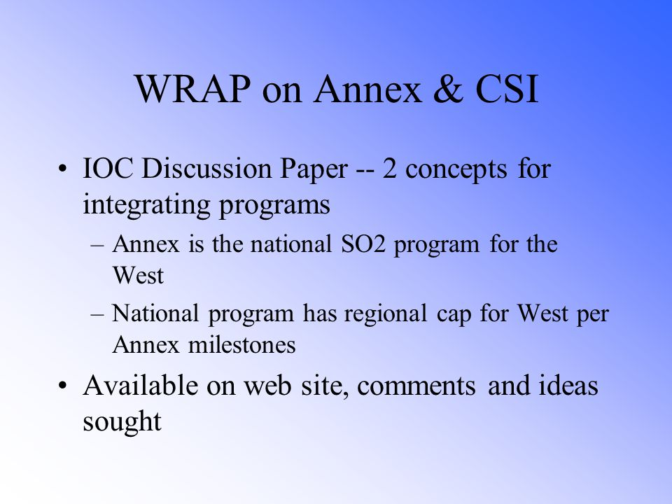 WRAP on Annex & CSI IOC Discussion Paper -- 2 concepts for integrating programs –Annex is the national SO2 program for the West –National program has regional cap for West per Annex milestones Available on web site, comments and ideas sought