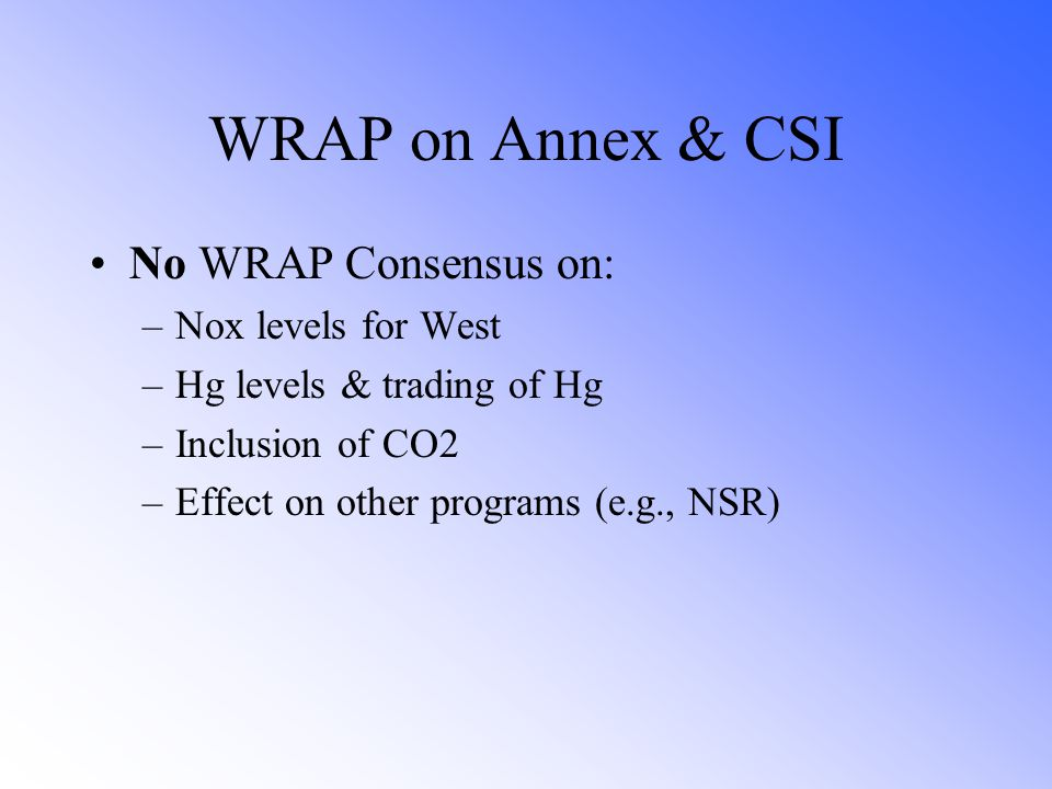 WRAP on Annex & CSI No WRAP Consensus on: –Nox levels for West –Hg levels & trading of Hg –Inclusion of CO2 –Effect on other programs (e.g., NSR)