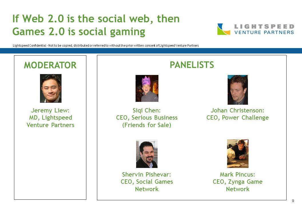 Lightspeed Confidential - Not to be copied, distributed or referred to without the prior written consent of Lightspeed Venture Partners 9 If Web 2.0 is the social web, then Games 2.0 is social gaming Jeremy Liew: MD, Lightspeed Venture Partners Mark Pincus: CEO, Zynga Game Network Shervin Pishevar: CEO, Social Games Network Johan Christenson: CEO, Power Challenge Siqi Chen: CEO, Serious Business (Friends for Sale) MODERATOR PANELISTS
