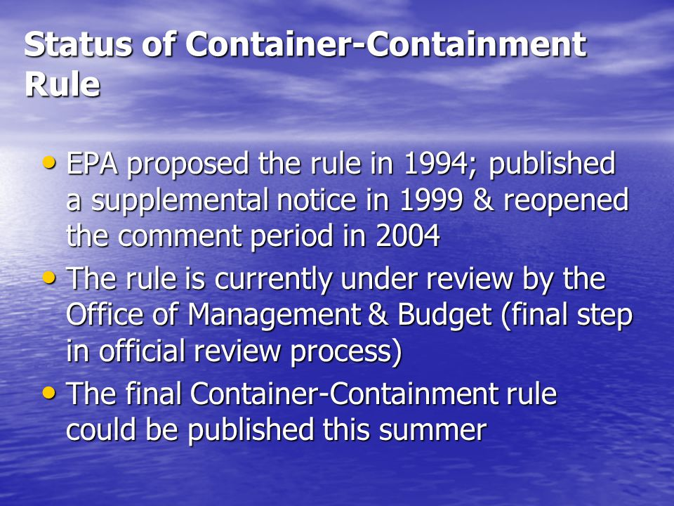 Status of Container-Containment Rule EPA proposed the rule in 1994; published a supplemental notice in 1999 & reopened the comment period in 2004 EPA proposed the rule in 1994; published a supplemental notice in 1999 & reopened the comment period in 2004 The rule is currently under review by the Office of Management & Budget (final step in official review process) The rule is currently under review by the Office of Management & Budget (final step in official review process) The final Container-Containment rule could be published this summer The final Container-Containment rule could be published this summer