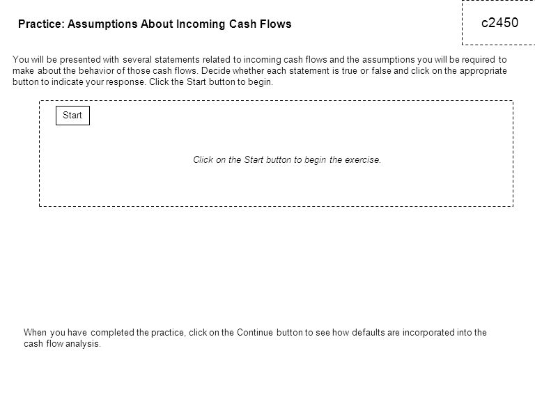 c2450 Practice: Assumptions About Incoming Cash Flows You will be presented with several statements related to incoming cash flows and the assumptions you will be required to make about the behavior of those cash flows.