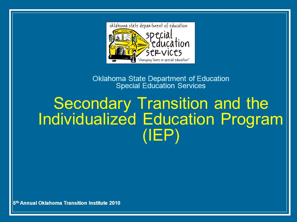 5 th Annual Oklahoma Transition Institute 2010 Oklahoma State Department of Education Special Education Services Secondary Transition and the Individualized Education Program (IEP)