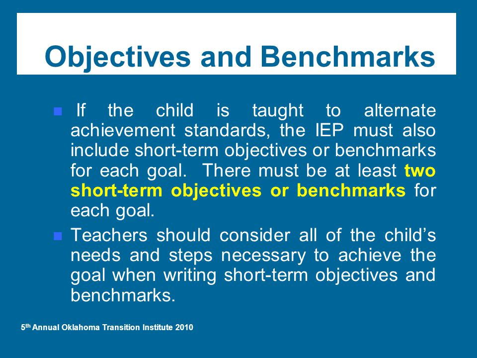 5 th Annual Oklahoma Transition Institute 2010 Objectives and Benchmarks If the child is taught to alternate achievement standards, the IEP must also include short-term objectives or benchmarks for each goal.