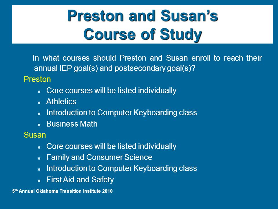 Preston and Susan's Course of Study In what courses should Preston and Susan enroll to reach their annual IEP goal(s) and postsecondary goal(s).