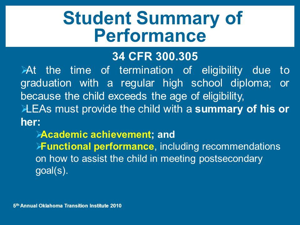 5 th Annual Oklahoma Transition Institute 2010 Student Summary of Performance 34 CFR 300.305  At the time of termination of eligibility due to graduation with a regular high school diploma; or because the child exceeds the age of eligibility,  LEAs must provide the child with a summary of his or her:  Academic achievement; and  Functional performance, including recommendations on how to assist the child in meeting postsecondary goal(s).