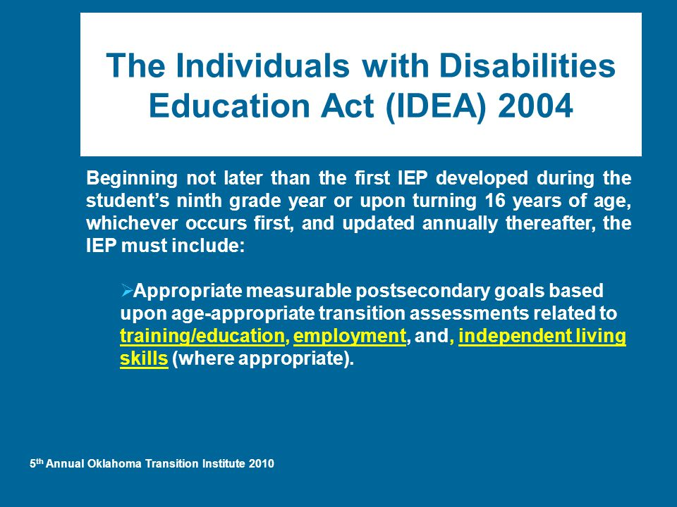 5 th Annual Oklahoma Transition Institute 2010 The Individuals with Disabilities Education Act (IDEA) 2004 Beginning not later than the first IEP developed during the student's ninth grade year or upon turning 16 years of age, whichever occurs first, and updated annually thereafter, the IEP must include:  Appropriate measurable postsecondary goals based upon age-appropriate transition assessments related to training/education, employment, and, independent living skills (where appropriate).