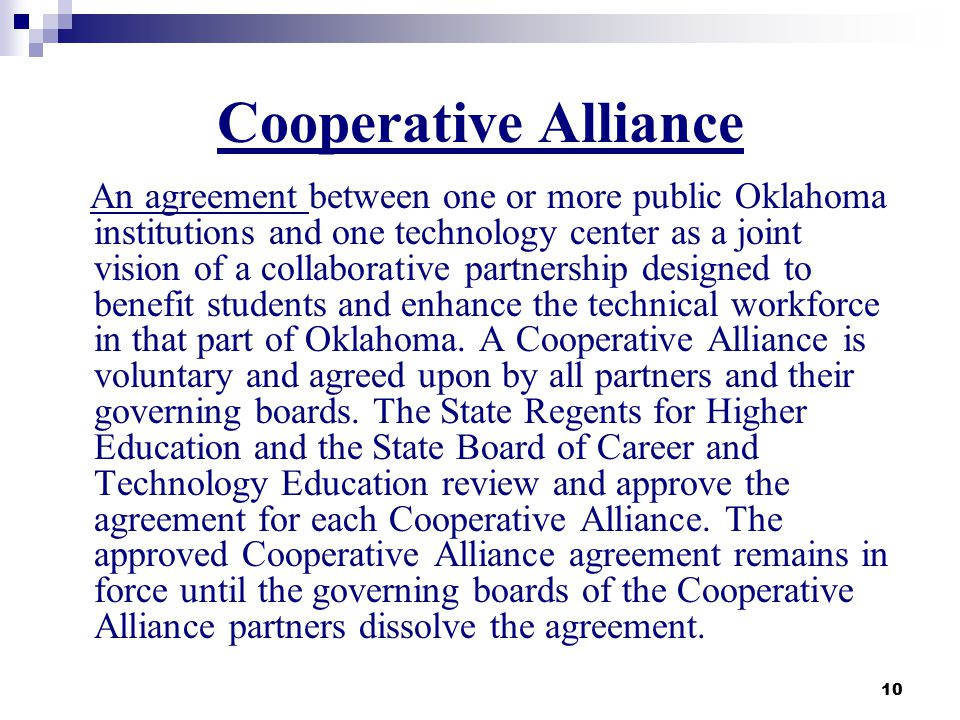 10 Cooperative Alliance An agreement between one or more public Oklahoma institutions and one technology center as a joint vision of a collaborative p