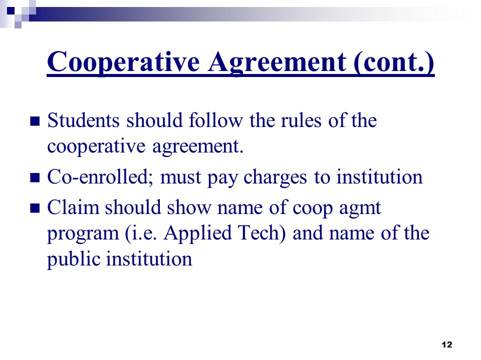 12 Cooperative Agreement (cont.) Students should follow the rules of the cooperative agreement. Co-enrolled; must pay charges to institution Claim sho