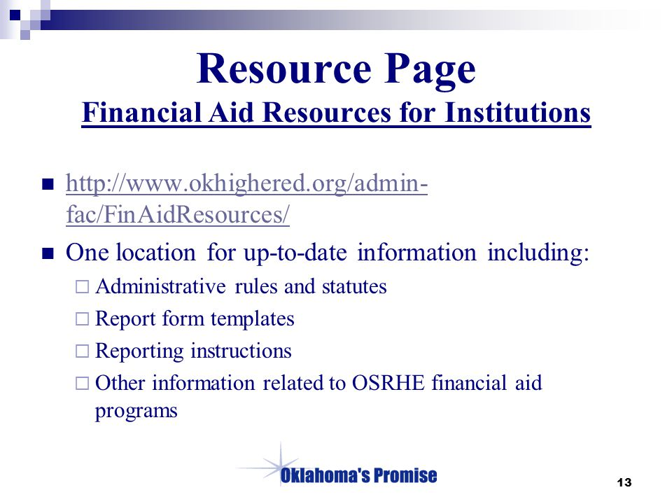 13 Resource Page Financial Aid Resources for Institutions http://www.okhighered.org/admin- fac/FinAidResources/ http://www.okhighered.org/admin- fac/FinAidResources/ One location for up-to-date information including:  Administrative rules and statutes  Report form templates  Reporting instructions  Other information related to OSRHE financial aid programs