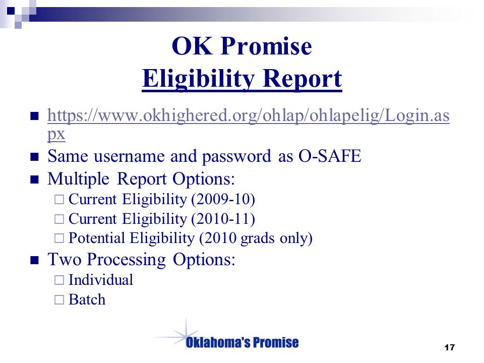 17 OK Promise Eligibility Report https://www.okhighered.org/ohlap/ohlapelig/Login.as px https://www.okhighered.org/ohlap/ohlapelig/Login.as px Same username and password as O-SAFE Multiple Report Options:  Current Eligibility (2009-10)  Current Eligibility (2010-11)  Potential Eligibility (2010 grads only) Two Processing Options:  Individual  Batch