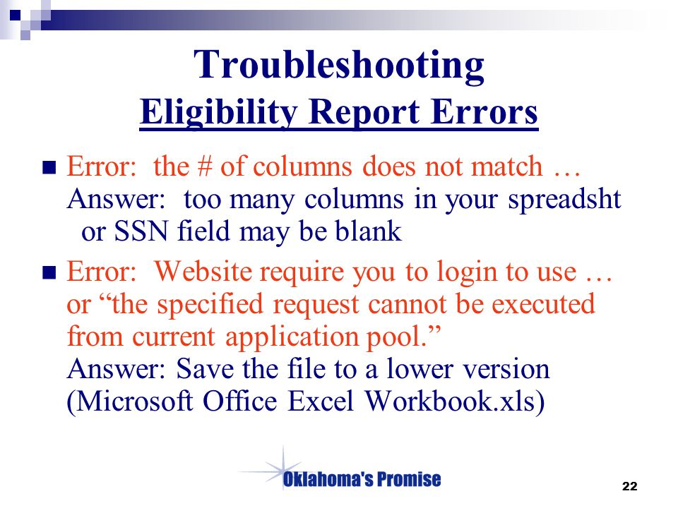 22 Troubleshooting Eligibility Report Errors Error: the # of columns does not match … Answer: too many columns in your spreadsht or SSN field may be blank Error: Website require you to login to use … or the specified request cannot be executed from current application pool. Answer: Save the file to a lower version (Microsoft Office Excel Workbook.xls)