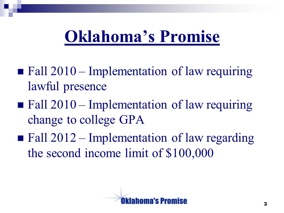 3 Oklahoma's Promise Fall 2010 – Implementation of law requiring lawful presence Fall 2010 – Implementation of law requiring change to college GPA Fall 2012 – Implementation of law regarding the second income limit of $100,000