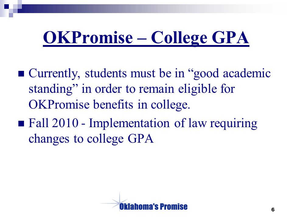 6 OKPromise – College GPA Currently, students must be in good academic standing in order to remain eligible for OKPromise benefits in college.