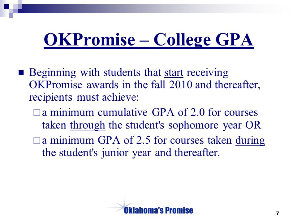 7 OKPromise – College GPA Beginning with students that start receiving OKPromise awards in the fall 2010 and thereafter, recipients must achieve:  a minimum cumulative GPA of 2.0 for courses taken through the student s sophomore year OR  a minimum GPA of 2.5 for courses taken during the student s junior year and thereafter.