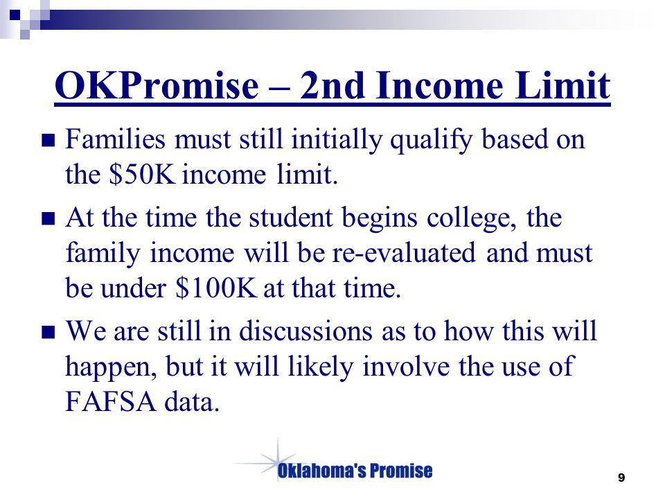 9 OKPromise – 2nd Income Limit Families must still initially qualify based on the $50K income limit. At the time the student begins college, the famil