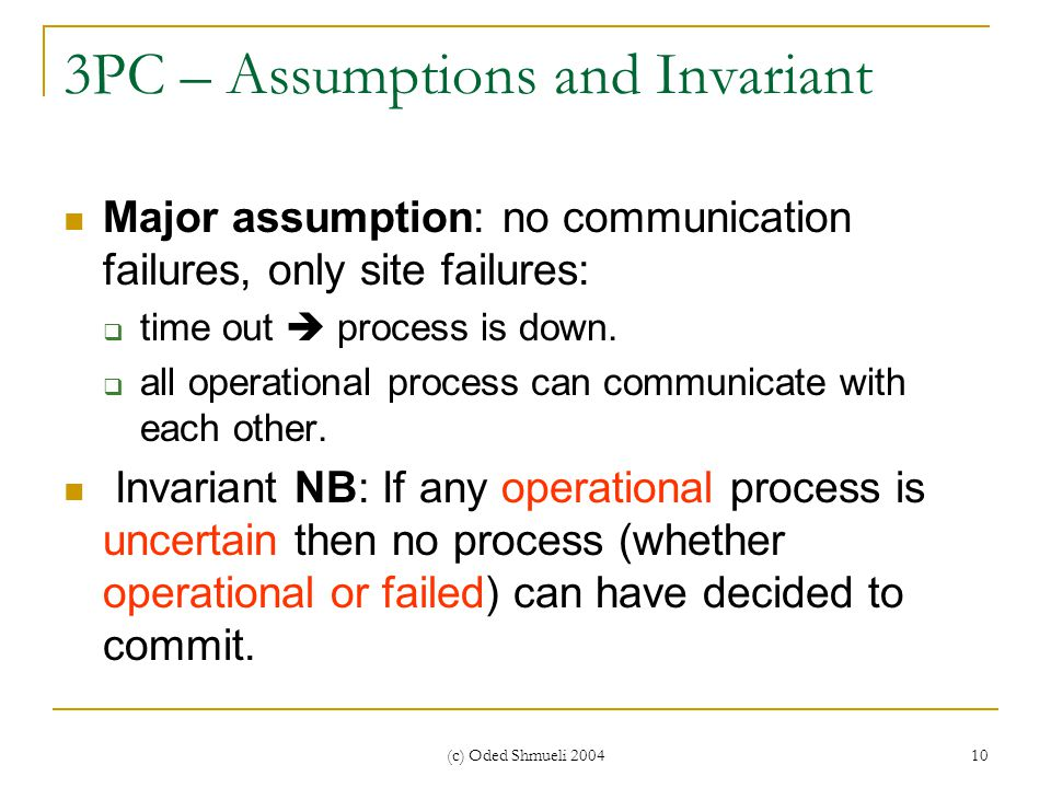 (c) Oded Shmueli 2004 10 3PC – Assumptions and Invariant Major assumption: no communication failures, only site failures:  time out  process is down.