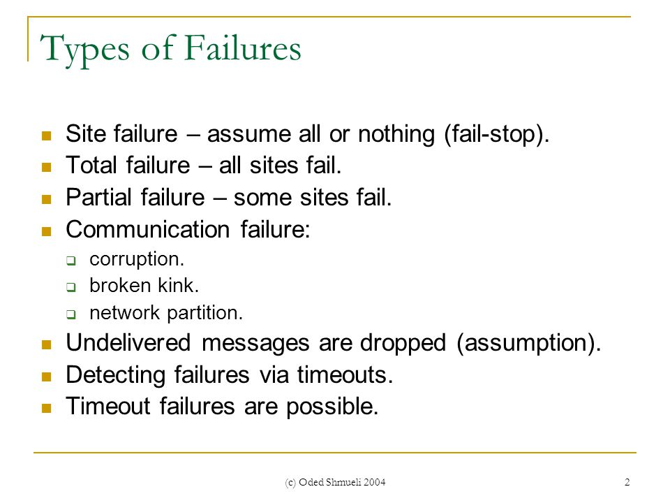 (c) Oded Shmueli 2004 2 Types of Failures Site failure – assume all or nothing (fail-stop).