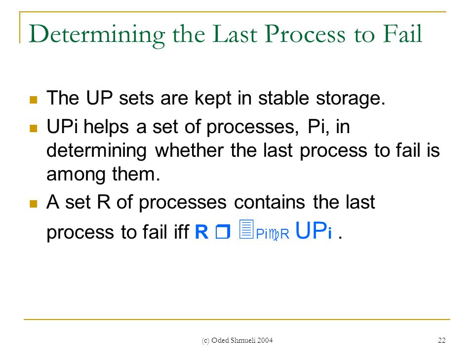 (c) Oded Shmueli 2004 22 Determining the Last Process to Fail The UP sets are kept in stable storage. UPi helps a set of processes, Pi, in determining
