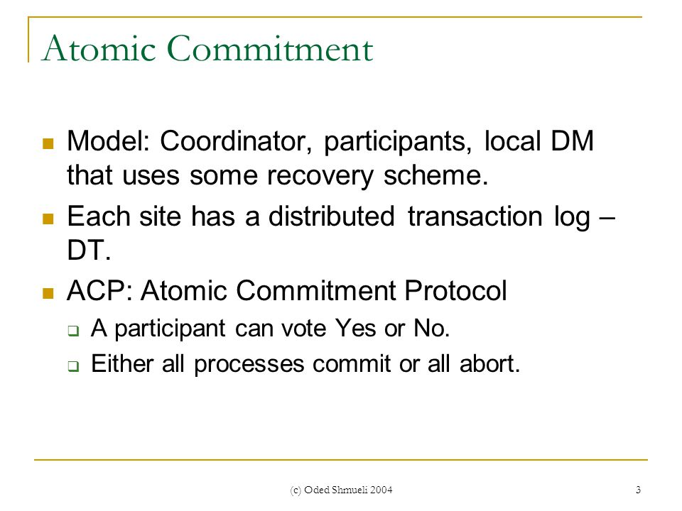 (c) Oded Shmueli 2004 3 Atomic Commitment Model: Coordinator, participants, local DM that uses some recovery scheme.
