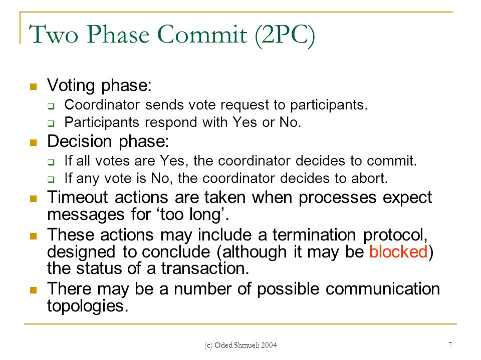 (c) Oded Shmueli 2004 7 Two Phase Commit (2PC) Voting phase:  Coordinator sends vote request to participants.